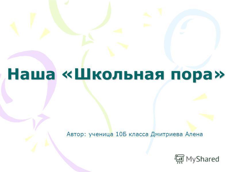 Наша «Школьная пора» Автор: ученица 10Б класса Дмитриева Алена