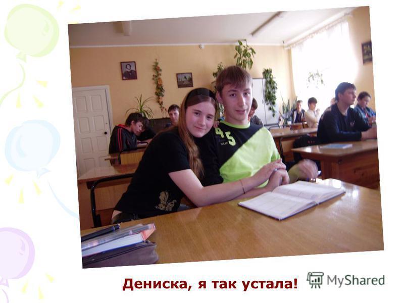 Дениска, я так устала!