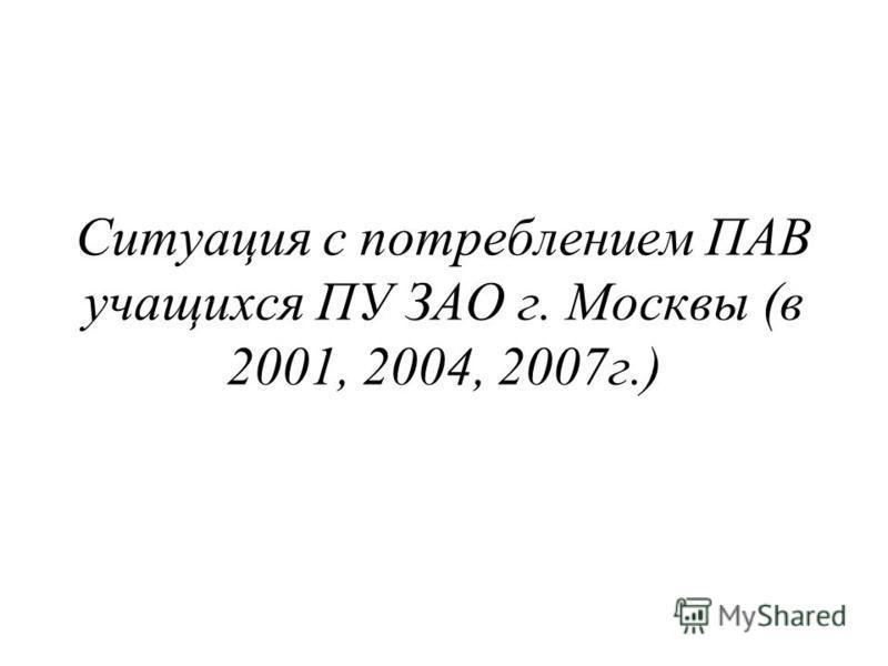 Ситуация с потреблением ПАВ учащихся ПУ ЗАО г. Москвы (в 2001, 2004, 2007 г.)