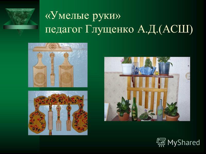 «Умелые руки» педагог Глущенко А.Д.(АСШ)