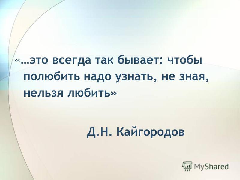 «…это всегда так бывает: чтобы полюбить надо узнать, не зная, нельзя любить» Д.Н. Кайгородов