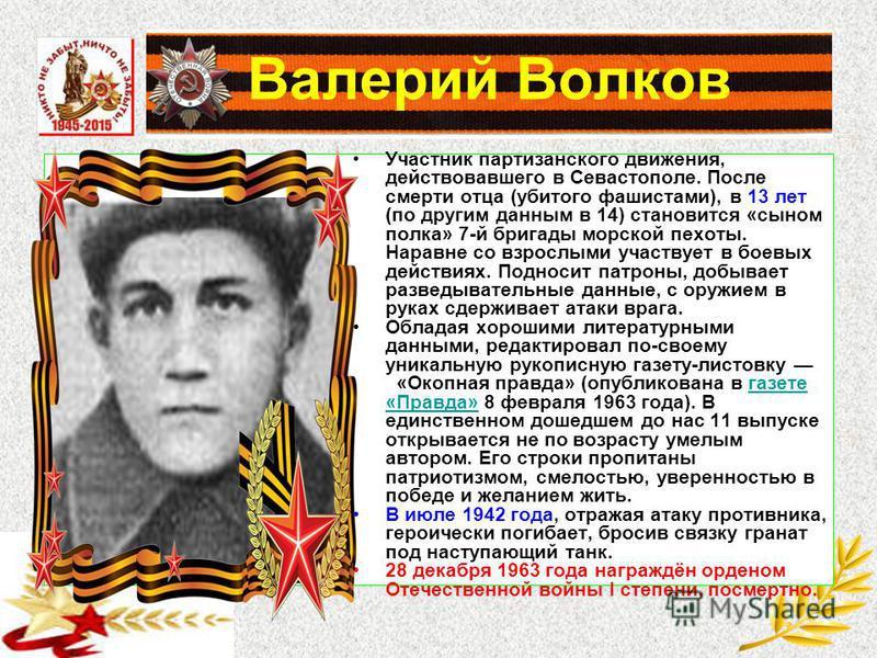 Валерий Волков Участник партизанского движения, действовавшего в Севастополе. После смерти отца (убитого фашистами), в 13 лет (по другим данным в 14) становится «сыном полка» 7-й бригады морской пехоты. Наравне со взрослыми участвует в боевых действи