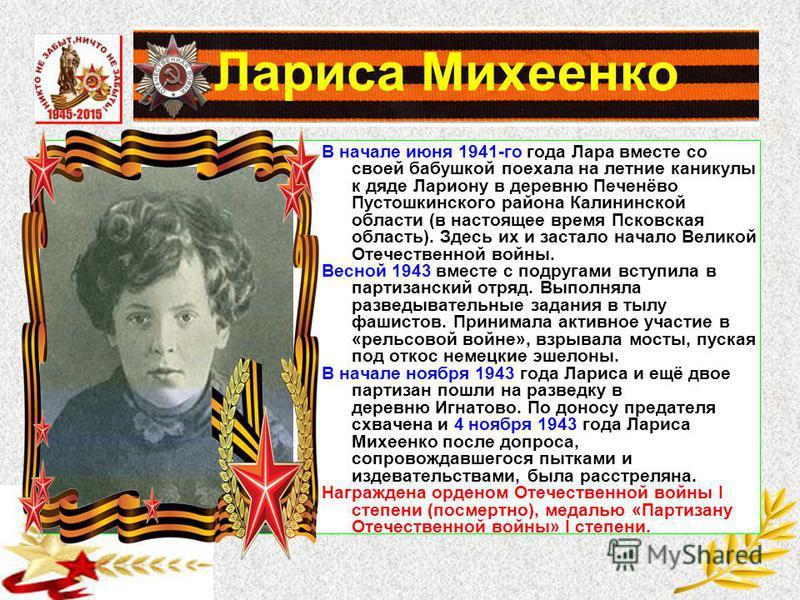 Лариса Михеенко В начале июня 1941-го года Лара вместе со своей бабушкой поехала на летние каникулы к дяде Лариону в деревню Печенёво Пустошкинского района Калининской области (в настоящее время Псковская область). Здесь их и застало начало Великой О