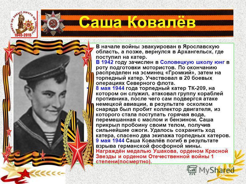 Саша Ковалёв В начале войны эвакуирован в Ярославскую область, а позже, вернулся в Архангельск, где поступил на катер. В 1942 году зачислен в Соловецкую школу юнг в роту подготовки мотористов. По окончанию распределен на эсминец «Громкий», затем на т