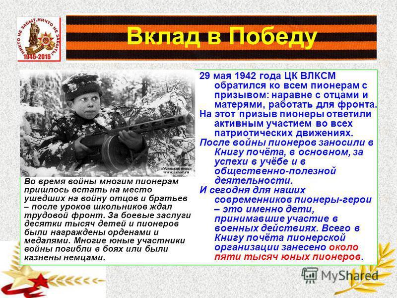 Вклад в Победу 29 мая 1942 года ЦК ВЛКСМ обратился ко всем пионерам с призывом: наравне с отцами и матерями, работать для фронта. На этот призыв пионеры ответили активным участием во всех патриотических движениях. После войны пионеров заносили в Книг