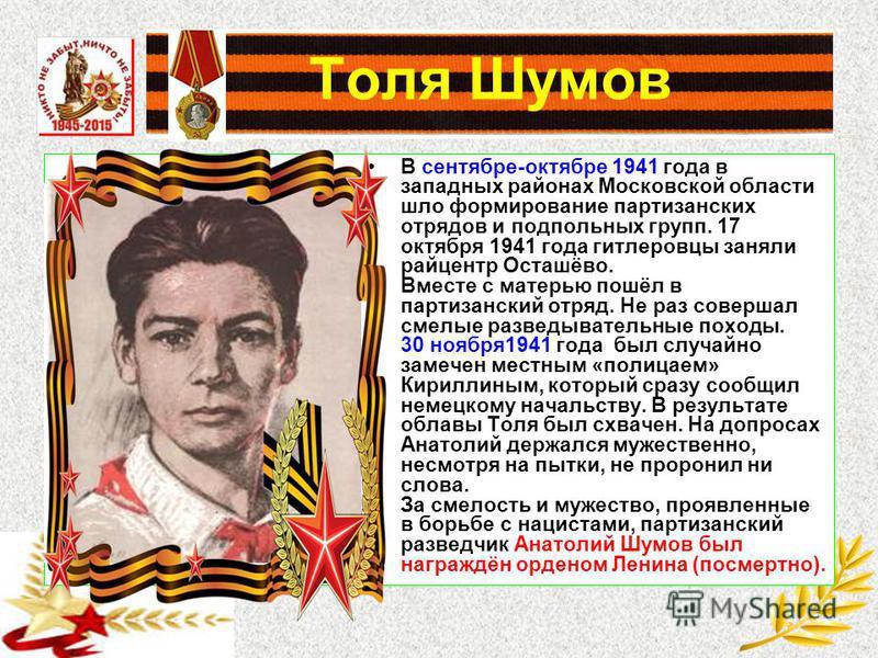 Толя Шумов В сентябре-октябре 1941 года в западных районах Московской области шло формирование партизанских отрядов и подпольных групп. 17 октября 1941 года гитлеровцы заняли райцентр Осташёво. Вместе с матерью пошёл в партизанский отряд. Не раз сове