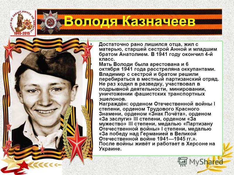 Володя Казначеев Достаточно рано лишился отца, жил с матерью, старшей сестрой Анной и младшим братом Анатолием. В 1941 году окончил 4-й класс. Мать Володи была арестована и 6 октября 1941 года расстреляна оккупантами. Владимир с сестрой и братом реши