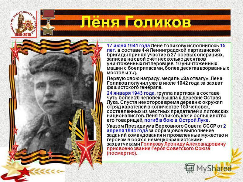 Лёня Голиков 17 июня 1941 года Лёне Голикову исполнилось 15 лет. в составе 4-й Ленинградской партизанской бригады принял участие в 27 боевых операциях, записав на свой счёт несколько десятков уничтоженных гитлеровцев, 10 уничтоженных машин с боеприпа