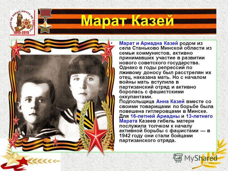 Марат Казей Марат и Ариадна Казей родом из села Станьково Минской области из семьи коммунистов, активно принимавших участие в развитии нового советского государства. Однако в годы репрессий по лживому доносу был расстрелян их отец, наказана мать. Но