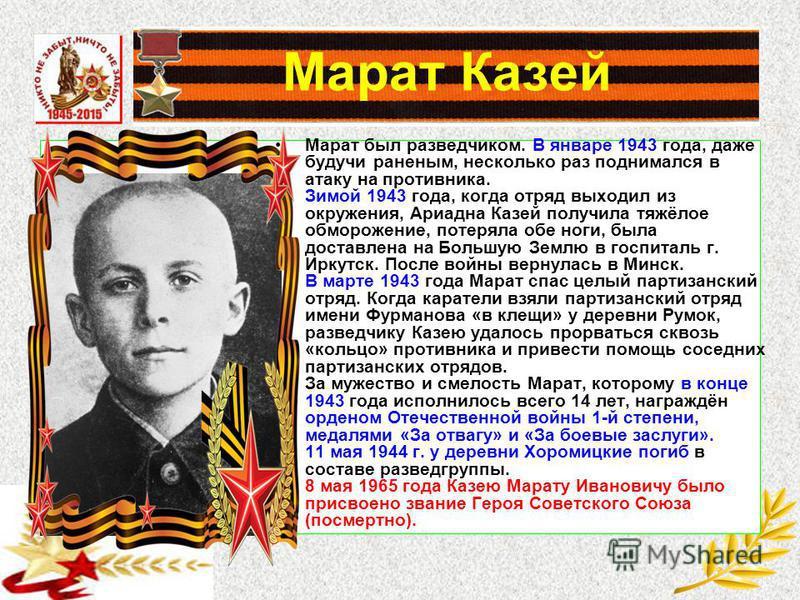 Марат Казей Марат был разведчиком. В январе 1943 года, даже будучи раненым, несколько раз поднимался в атаку на противника. Зимой 1943 года, когда отряд выходил из окружения, Ариадна Казей получила тяжёлое обморожение, потеряла обе ноги, была доставл