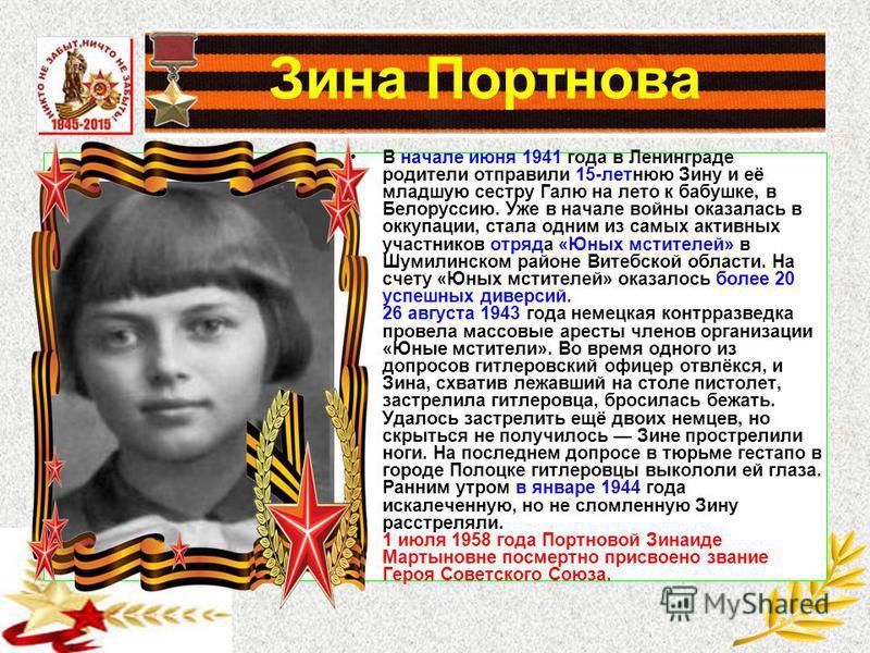 Зина Портнова В начале июня 1941 года в Ленинграде родители отправили 15-летнюю Зину и её младшую сестру Галю на лето к бабушке, в Белоруссию. Уже в начале войны оказалась в оккупации, стала одним из самых активных участников отряда «Юных мстителей»