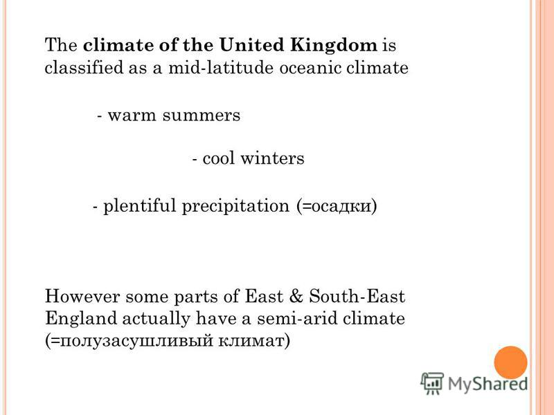 The climate of the United Kingdom is classified as a mid-latitude oceanic climate - warm summers - cool winters - plentiful precipitation ( = осадки) However some parts of East & South-East England actually have a semi-arid climate ( = полузасушливый