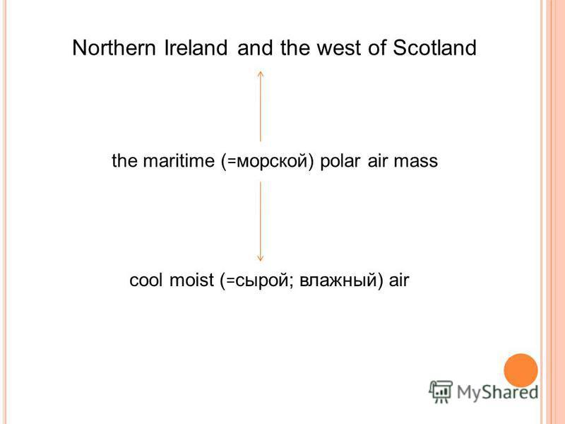 Northern Ireland and the west of Scotland the maritime ( = морской) polar air mass cool moist ( = сырой; влажный) air
