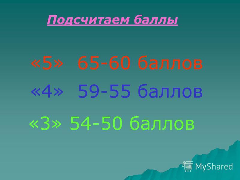 «5» 65-60 баллов «4» 59-55 баллов «3» 54-50 баллов Подсчитаем баллы