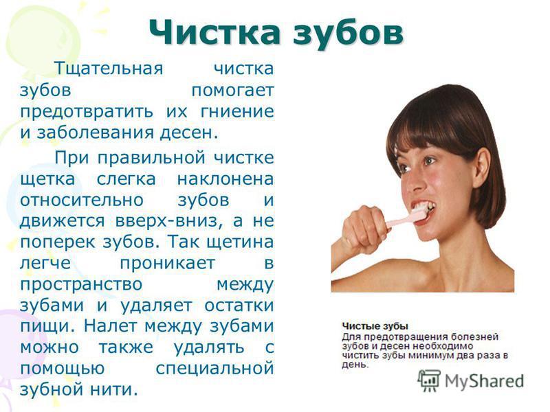 Чистка зубов Тщательная чистка зубов помогает предотвратить их гниение и заболевания десен. При правильной чистке щетка слегка наклонена относительно зубов и движется вверх-вниз, а не поперек зубов. Так щетина легче проникает в пространство между зуб