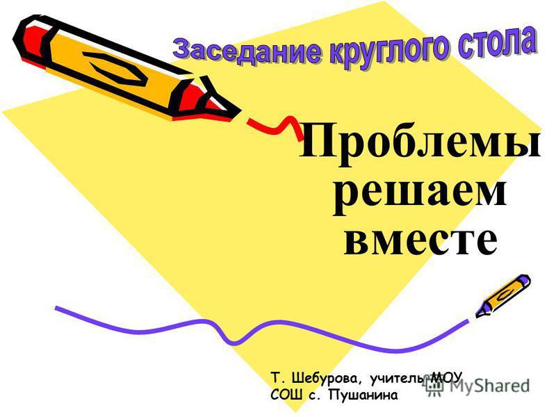 Проблемы решаем вместе Т. Шебурова, учитель МОУ СОШ с. Пушанина