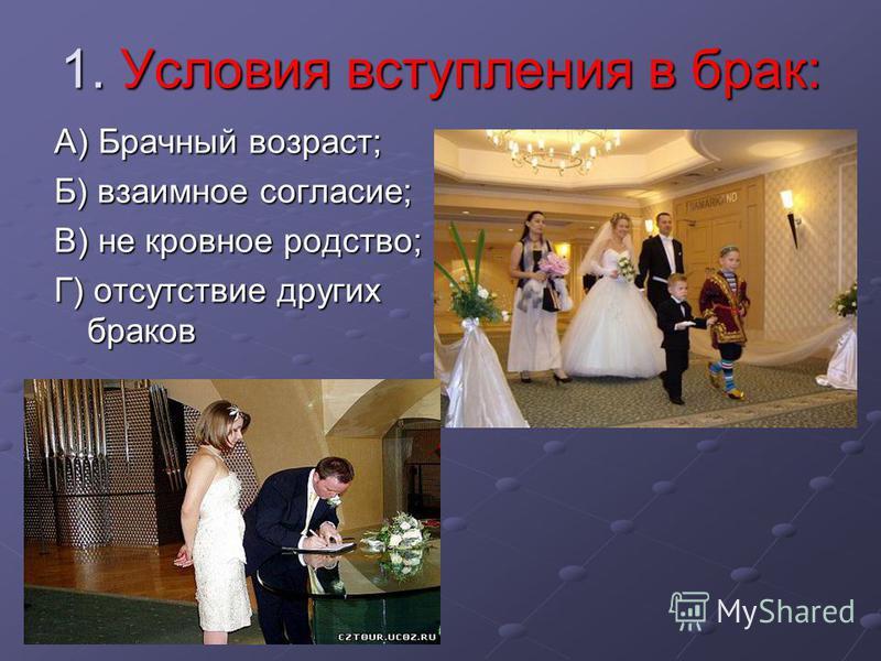 1. Условия вступления в брак: А) Брачный возраст; Б) взаимное согласие; В) не кровное родство; Г) отсутствие других браков
