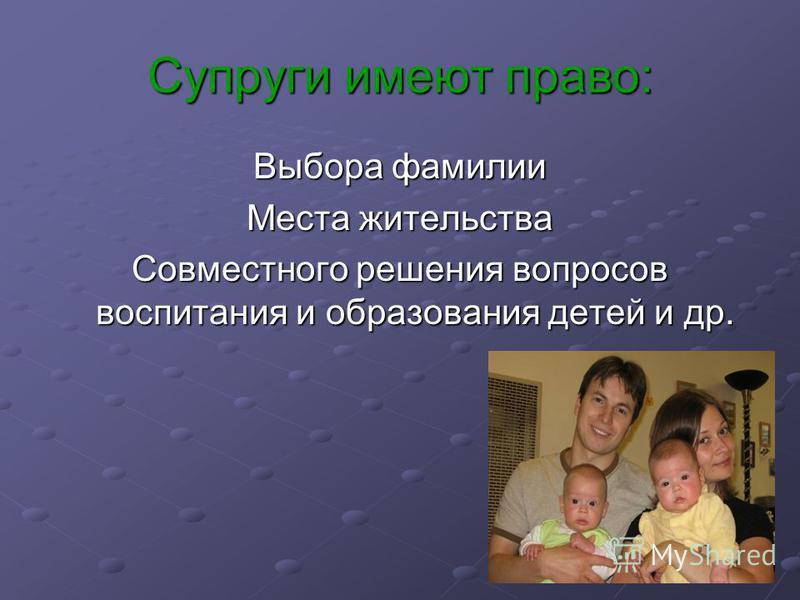 Супруги имеют право: Выбора фамилии Места жительства Совместного решения вопросов воспитания и образования детей и др.