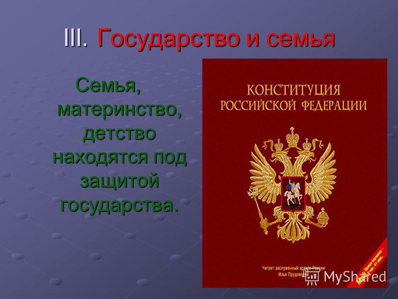III. Государство и семья Семья, материнство, детство находятся под защитой государства.