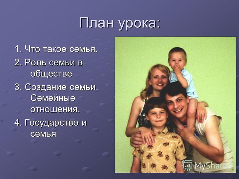 План урока: 1. Что такое семья. 2. Роль семьи в обществе 3. Создание семьи. Семейные отношения. 4. Государство и семья