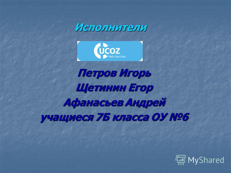 Исполнители Исполнители Петров Игорь Щетинин Егор Афанасьев Андрей учащиеся 7Б класса ОУ 6