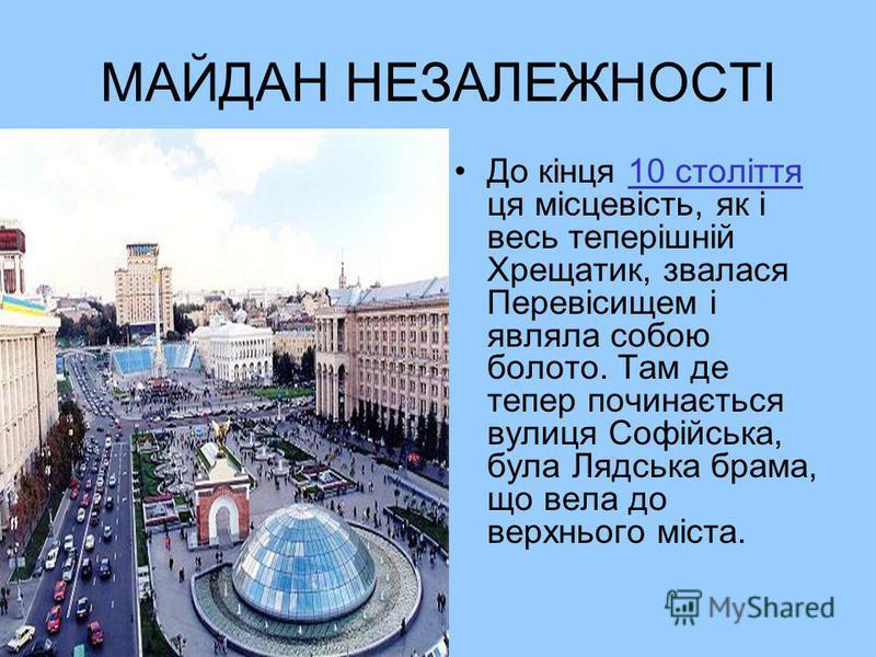 МАЙДАН НЕЗАЛЕЖНОСТІ До кінця 10 століття ця місцевість, як і весь теперішній Хрещатик, звалася Перевісищем і являла собою болото. Там де тепер починається вулиця Софійська, була Лядська брама, що вела до верхнього міста.10 століття