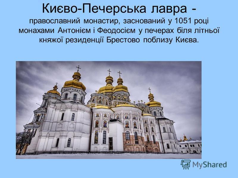 Києво-Печерська лавра - православний монастир, заснований у 1051 році монахами Антонієм і Феодосієм у печерах біля літньої княжої резиденції Брестово поблизу Києва.