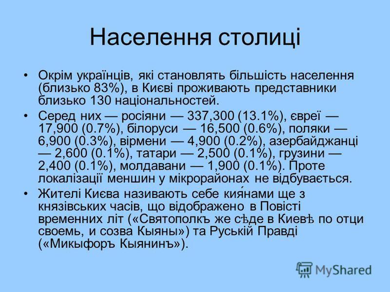 Населення столиці Окрім українців, які становлять більшість населення (близько 83%), в Києві проживають представники близько 130 національностей. Серед них росіяни 337,300 (13.1%), євреї 17,900 (0.7%), білоруси 16,500 (0.6%), поляки 6,900 (0.3%), вір