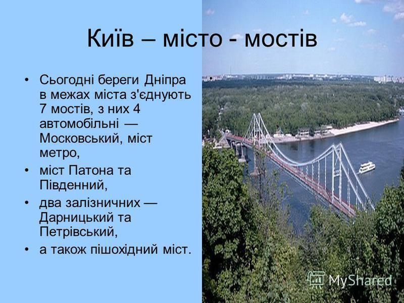 Київ – місто - мостів Сьогодні береги Дніпра в межах міста з'єднують 7 мостів, з них 4 автомобільні Московський, міст метро, міст Патона та Південний, два залізничних Дарницький та Петрівський, а також пішохідний міст.