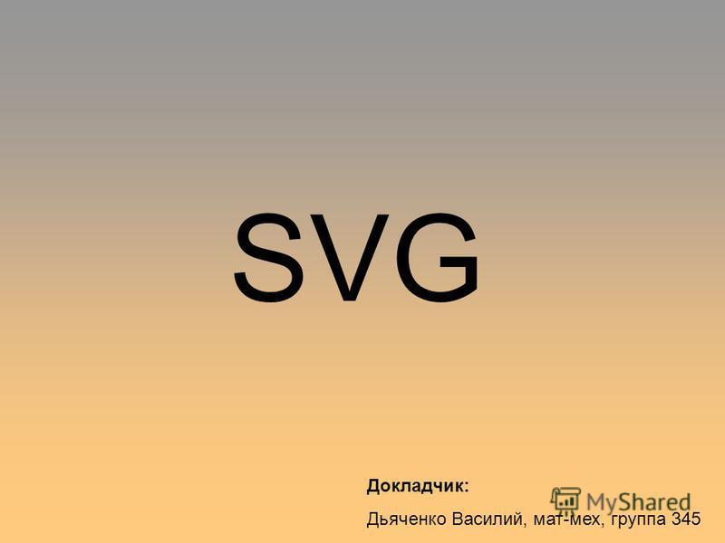 SVG Докладчик: Дьяченко Василий, мат-мех, группа 345