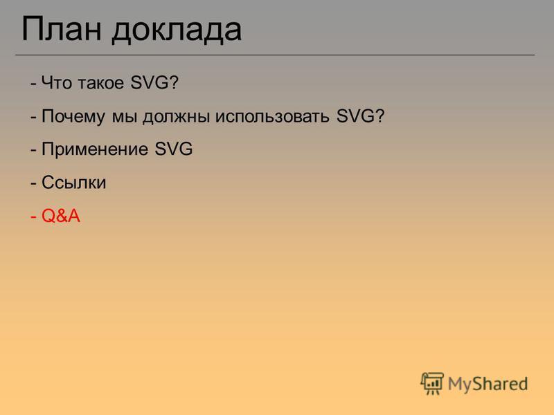 План доклада - Что такое SVG? - Почему мы должны использовать SVG? - Применение SVG - Ссылки - Q&A