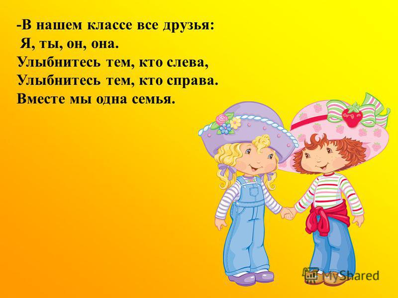 -В нашем классе все друзья: Я, ты, он, она. Улыбнитесь тем, кто слева, Улыбнитесь тем, кто справа. Вместе мы одна семья.
