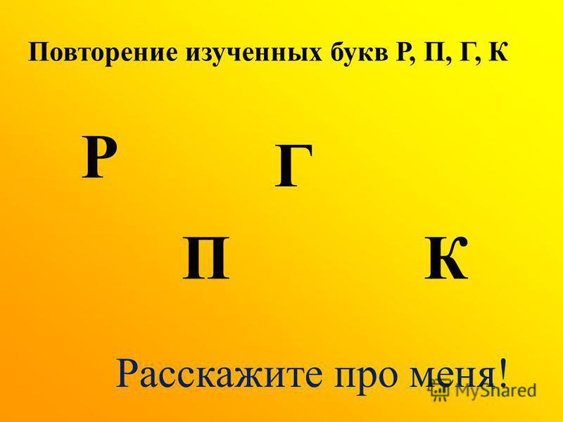 Повторение изученных букв Р, П, Г, К Р П Г К Расскажите про меня!