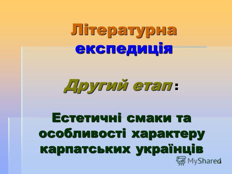 14 Літературна експедиція Другий етап : Естетичні смаки та особливості характеру карпатських українців