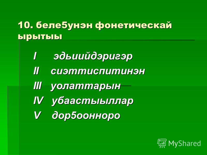10. беле5унэн фонетическай ырытыы I эдьиийдэригэр II сиэттиспитинэн III уолаттарын IV убаастыыллар V дор5оонноро