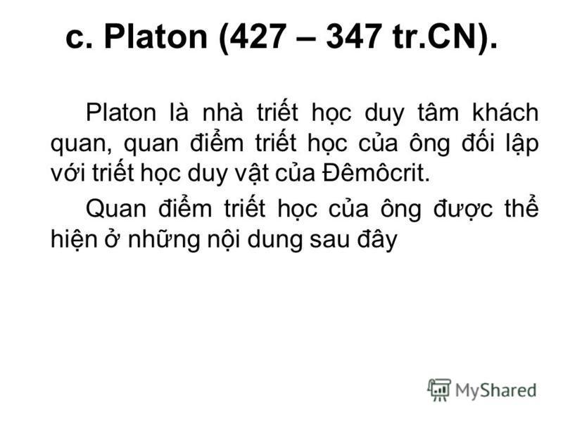 c. Platon (427 – 347 tr.CN). Platon là nhà trit hc duy tâm khách quan, quan đim trit hc ca ông đi lp vi trit hc duy vt ca Đêmôcrit. Quan đim trit hc ca ông đưc th hin nhng ni dung sau đây
