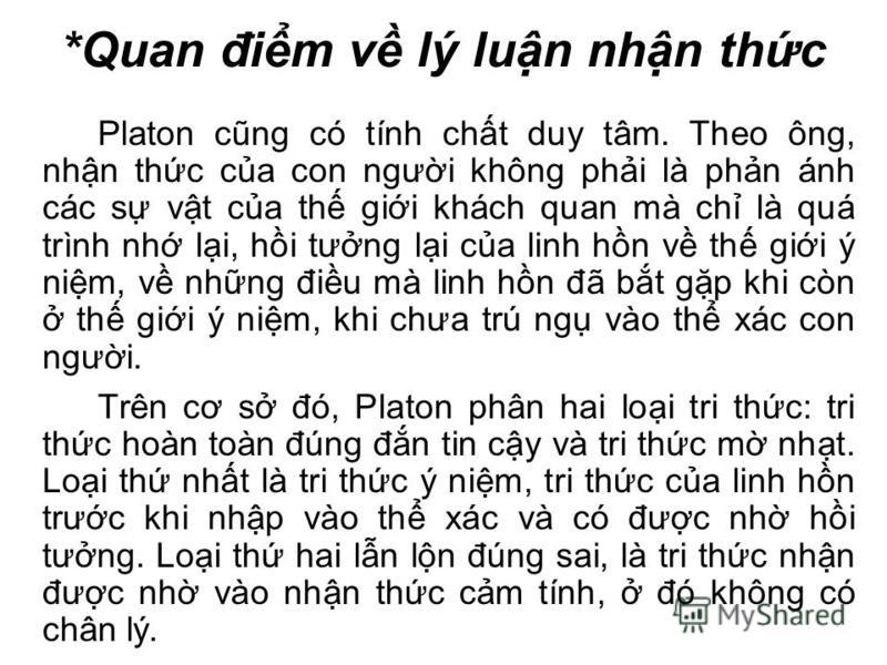 *Quan đim v lý lun nhn thc Platon cũng có tính cht duy tâm. Theo ông, nhn thc ca con ngưi không phi là phn ánh các s vt ca th gii khách quan mà ch là quá trình nh li, hi tưng li ca linh hn v th gii ý nim, v nhng điu mà linh hn đã bt gp khi còn th gii