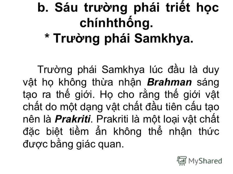 b. Sáu trưng phái trit hc chínhthng. * Trưng phái Samkhya. Trưng phái Samkhya lúc đu là duy vt h không tha nhn Brahman sáng to ra th gii. H cho rng th gii vt cht do mt dng vt cht đu tiên cu to nên là Prakriti. Prakriti là mt loi vt cht đc bit tim n k