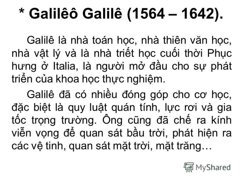 * Galilêô Galilê (1564 – 1642). Galilê là nhà toán hc, nhà thiên văn hc, nhà vt lý và là nhà trit hc cui thi Phc hưng Italia, là ngưi m đu cho s phát trin ca khoa hc thc nghim. Galilê đã có nhiu đóng góp cho cơ hc, đc bit là quy lut quán tính, lc rơi