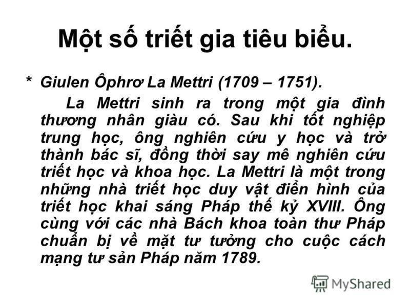 Mt s trit gia tiêu biu. * Giulen Ôphrơ La Mettri (1709 – 1751). La Mettri sinh ra trong mt gia đình thương nhân giàu có. Sau khi tt nghip trung hc, ông nghiên cu y hc và tr thành bác sĩ, đng thi say mê nghiên cu trit hc và khoa hc. La Mettri là mt tr