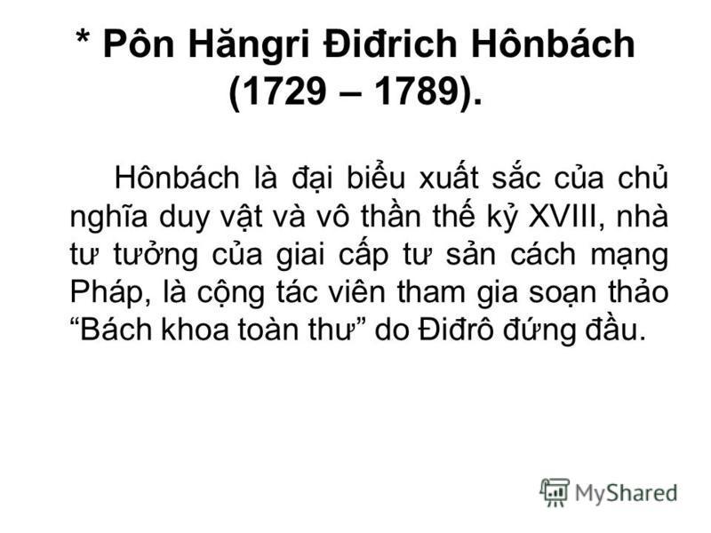 * Pôn Hăngri Điđrich Hônbách (1729 – 1789). Hônbách là đi biu xut sc ca ch nghĩa duy vt và vô thn th k XVIII, nhà tư tưng ca giai cp tư sn cách mng Pháp, là cng tác viên tham gia son tho Bách khoa toàn thư do Điđrô đng đu.