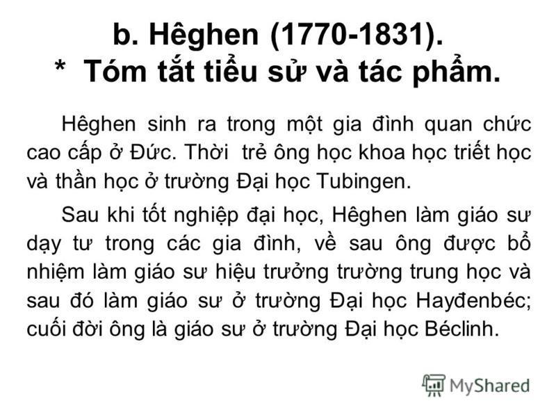 b. Hêghen (1770-1831). * Tóm tt tiu s và tác phm. Hêghen sinh ra trong mt gia đình quan chc cao cp Đc. Thi tr ông hc khoa hc trit hc và thn hc trưng Đi hc Tubingen. Sau khi tt nghip đi hc, Hêghen làm giáo sư dy tư trong các gia đình, v sau ông đưc b