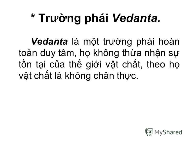 * Trưng phái Vedanta. Vedanta là mt trưng phái hoàn toàn duy tâm, h không tha nhn s tn ti ca th gii vt cht, theo h vt cht là không chân thc.