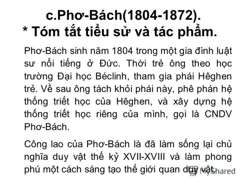 c.Phơ-Bách(1804-1872). * Tóm tt tiu s và tác phm. Phơ-Bách sinh năm 1804 trong mt gia đình lut sư ni ting Đc. Thi tr ông theo hc trưng Đi hc Béclinh, tham gia phái Hêghen tr. V sau ông tách khi phái này, phê phán h thng trit hc ca Hêghen, và xây dng