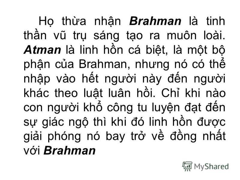 H tha nhn Brahman là tinh thn vũ tr sáng to ra muôn loài. Atman là linh hn cá bit, là mt b phn ca Brahman, nhưng nó có th nhp vào ht ngưi này đn ngưi khác theo lut luân hi. Ch khi nào con ngưi kh công tu luyn đt đn s giác ng thì khi đó linh hn đưc gi