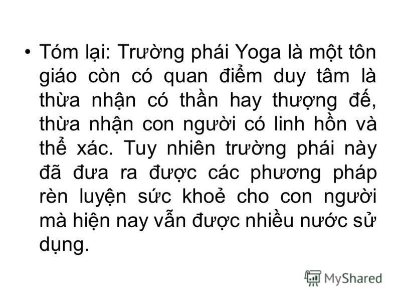 Tóm li: Trưng phái Yoga là mt tôn giáo còn có quan đim duy tâm là tha nhn có thn hay thưng đ, tha nhn con ngưi có linh hn và th xác. Tuy nhiên trưng phái này đã đưa ra đưc các phương pháp rèn luyn sc kho cho con ngưi mà hin nay vn đưc nhiu nưc s dng.