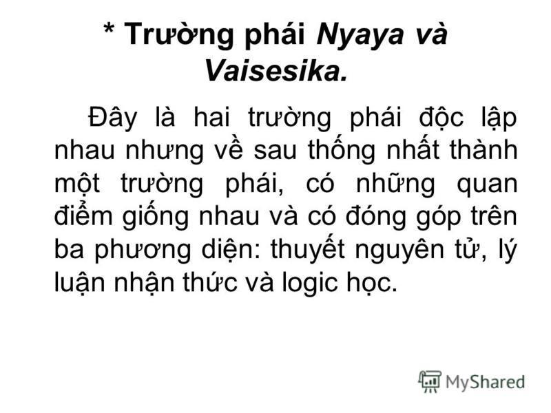 * Trưng phái Nyaya và Vaisesika. Đây là hai trưng phái đc lp nhau nhưng v sau thng nht thành mt trưng phái, có nhng quan đim ging nhau và có đóng góp trên ba phương din: thuyt nguyên t, lý lun nhn thc và logic hc.
