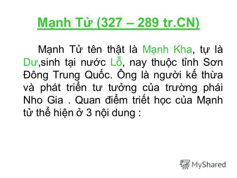 Mnh T (327 – 289 tr.CN) Mnh T tên tht là Mnh Kha, t là Dư,sinh ti nưc L, nay thuc tnh Sơn Đông Trung Quc. Ông là ngưi k tha và phát trin tư tưng ca trưng phái Nho Gia. Quan đim trit hc ca Mnh t th hin 3 ni dung :
