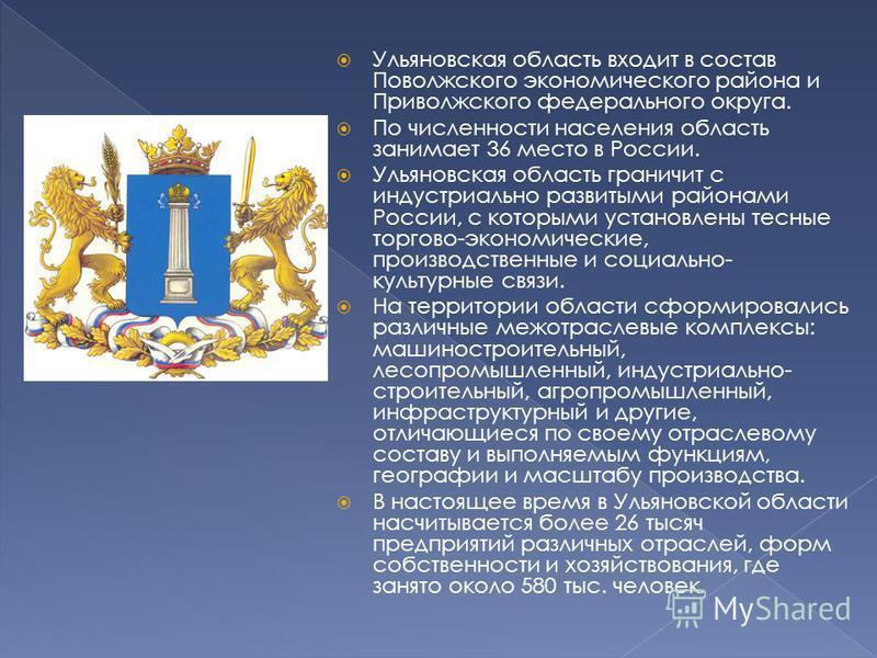 Ульяновская область входит в состав Поволжского экономического района и Приволжского федерального округа. По численности населения область занимает 36 место в России. Ульяновская область граничит с индустриально развитыми районами России, с которыми