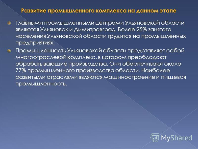 Главными промышленными центрами Ульяновской области являются Ульяновск и Димитровград. Более 25% занятого населения Ульяновской области трудится на промышленных предприятиях. Промышленность Ульяновской области представляет собой многоотраслевой компл